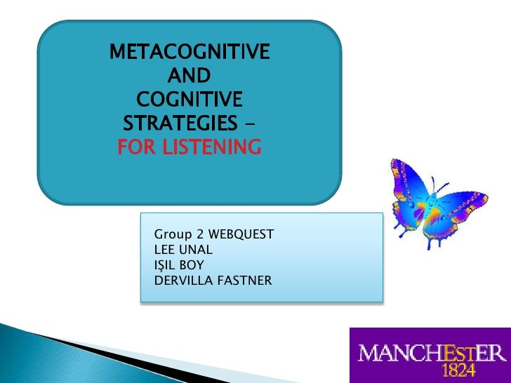 METACOGNITIVE ANDCOGNITIVE STRATEGIES - <br />FOR LISTENING<br />Group 2 WEBQUEST<br />LEE UNAL<br />IŞIL BOY<br />DERVILL...