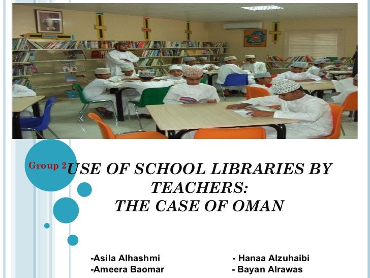 USE OF SCHOOL LIBRARIES BY TEACHERS: THE CASE OF OMAN Group 2 -Asila Alhashmi  - Hanaa Alzuhaibi -Ameera Baomar  - Bayan A...