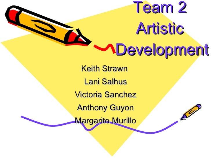 Team 2  Artistic  Development Keith Strawn  Lani Salhus Victoria Sanchez Anthony Guyon Margarito Murillo