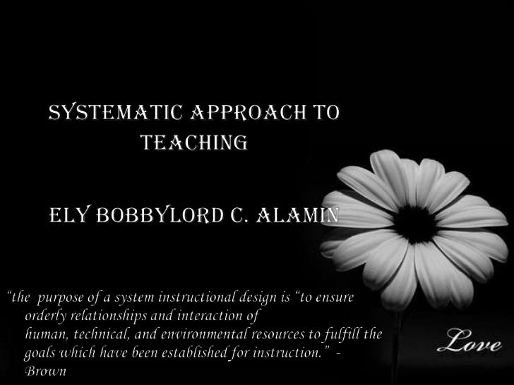 """Systematic approach to<br />Teaching<br />Ely Bobbylord C. Alamin<br />""""the  purpose of a system instructional design is """"..."""