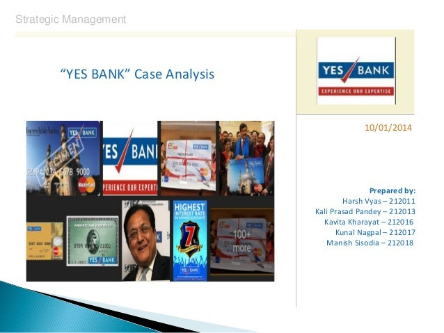 "Strategic Management  ""YES BANK"" Case Analysis  10/01/2014  Prepared by: Harsh Vyas – 212011 Kali Prasad Pandey – 212013 K..."