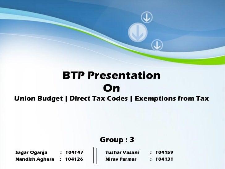 BTP Presentation On Union Budget | Direct Tax Codes | Exemptions from Tax Group : 3 Sagar Oganja :  104147  Tushar Vasani ...