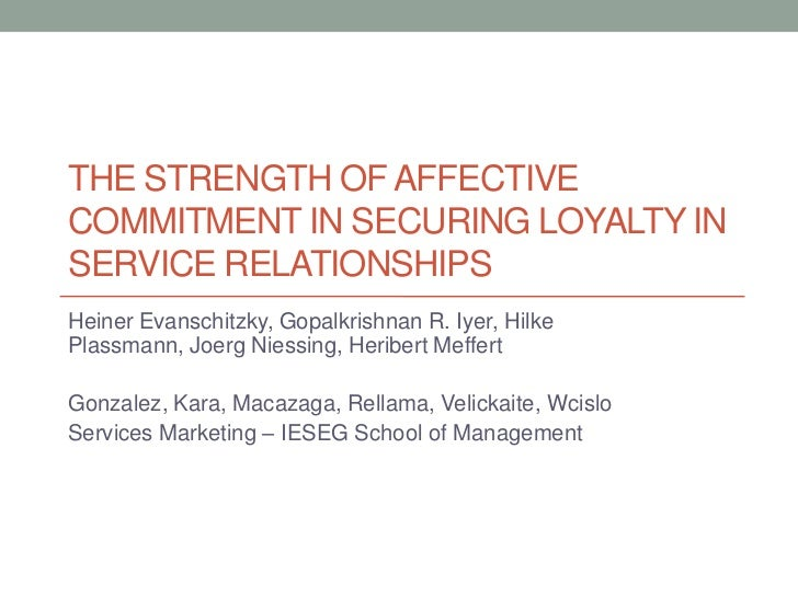 THE STRENGTH OF AFFECTIVECOMMITMENT IN SECURING LOYALTY INSERVICE RELATIONSHIPSHeiner Evanschitzky, Gopalkrishnan R. Iyer,...