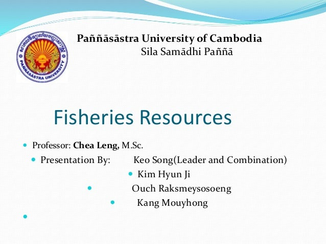 Fisheries Resources  Professor: Chea Leng, M.Sc.  Presentation By: Keo Song(Leader and Combination)  Kim Hyun Ji  Ouch...