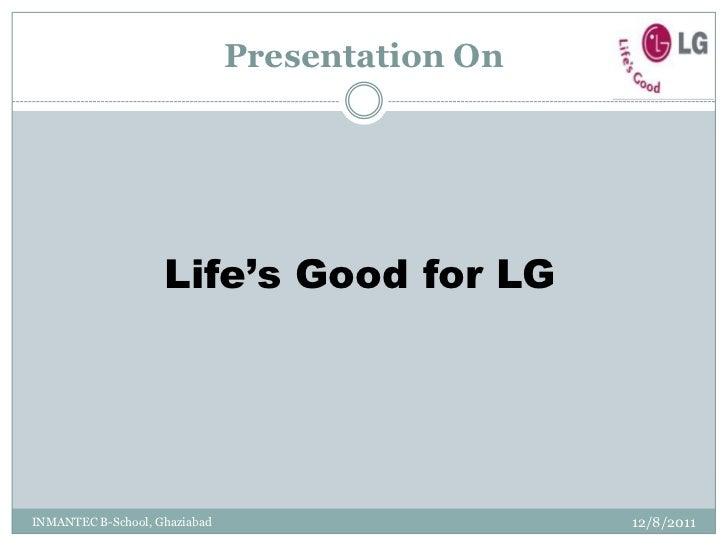 Presentation On                    Life's Good for LGINMANTEC B-School, Ghaziabad                     12/8/2011