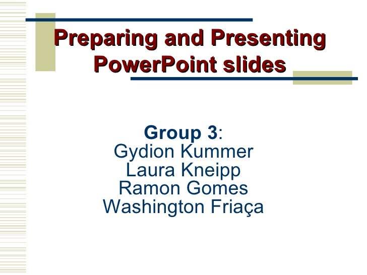 Group 3 : Gydion Kummer Laura Kneipp Ramon Gomes Washington Friaça Preparing and Presenting PowerPoint slides
