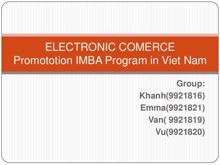 ELECTRONIC COMERCEPromototion IMBA Program in Viet Nam<br />Group:<br />Khanh(9921816)<br /> Emma(9921821) <br />Van( 9921...