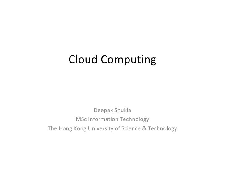 Cloud Computing                Deepak Shukla          MSc Information TechnologyThe Hong Kong University of Science & Tech...
