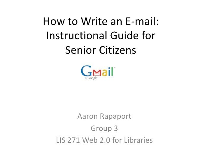How to Write an E-mail: Instructional Guide for Senior Citizens<br />Aaron Rapaport<br />Group 3<br />LIS 271 Web 2.0 for ...