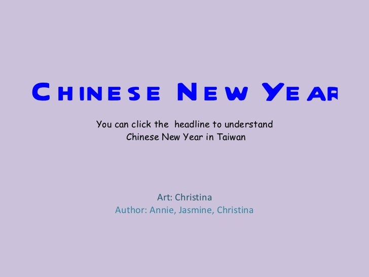 Chinese New Year You can click the  headline to understand Chinese New Year in Taiwan Art: Christina Author: Annie, Jasmin...