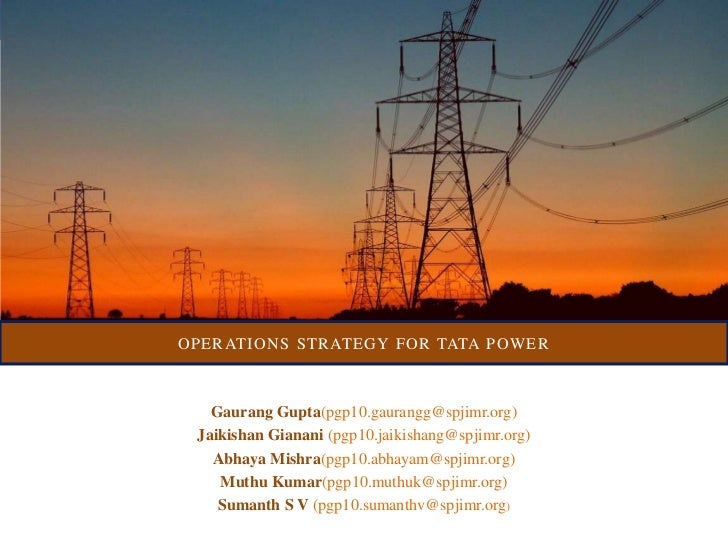 OPERATIONS STRATEGY FOR TATA POWER   Gaurang Gupta(pgp10.gaurangg@spjimr.org) Jaikishan Gianani (pgp10.jaikishang@spjimr.o...