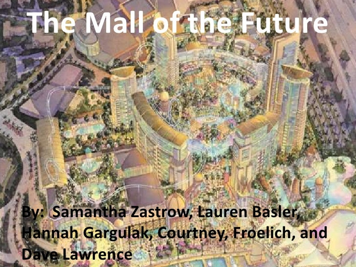 The Mall of the FutureBy: Samantha Zastrow, Lauren Basler,Hannah Gargulak, Courtney, Froelich, andDave Lawrence