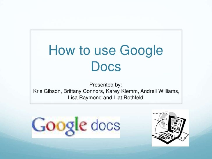 How to use Google Docs<br />Presented by:<br />Kris Gibson, Brittany Connors, KareyKlemm, Andrell Williams, <br />Lisa Ray...