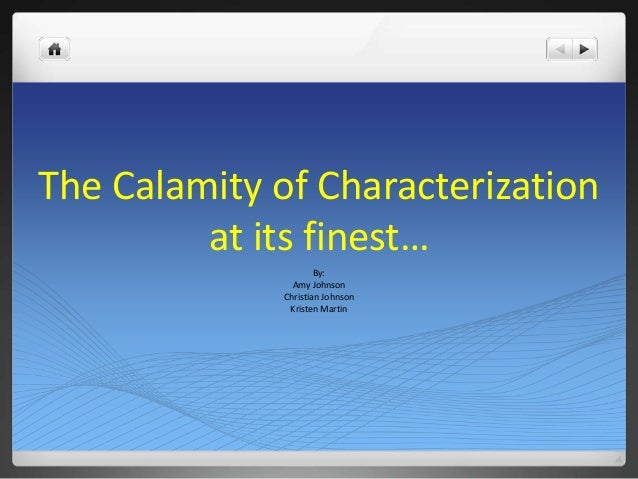 The Calamity of Characterization at its finest… By: Amy Johnson Christian Johnson Kristen Martin