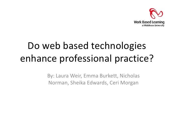 Do web based technologies enhance professional practice?<br />By: Laura Weir, Emma Burkett, Nicholas Norman, Sheika Edward...