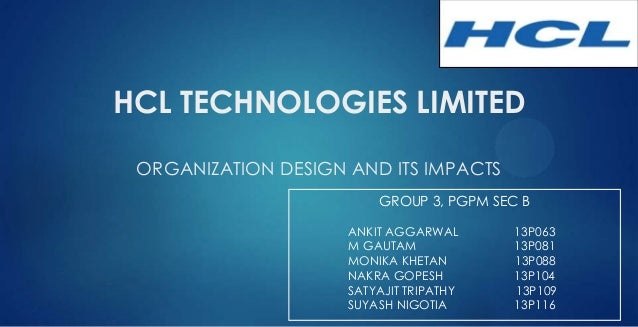 HCL TECHNOLOGIES LIMITED ORGANIZATION DESIGN AND ITS IMPACTS GROUP 3, PGPM SEC B ANKIT AGGARWAL 13P063 M GAUTAM 13P081 MON...