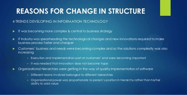 REASONS FOR CHANGE IN STRUCTURE 4 TRENDS DEVELOPING IN INFORMATION TECHNOLOGY  IT was becoming more complex & central to ...