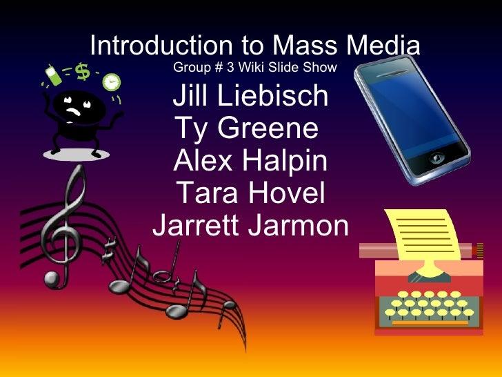 Jill Liebisch Ty Greene  Alex Halpin Tara Hovel Jarrett Jarmon Introduction to Mass Media Group # 3 Wiki Slide Show