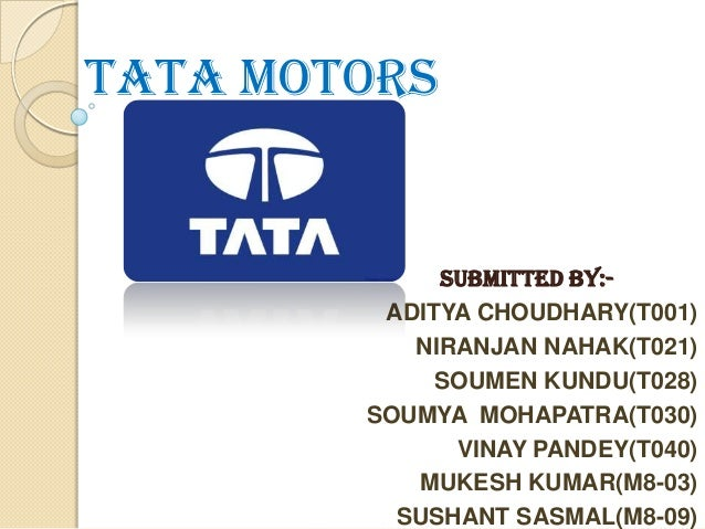 TATA MOTORS  SUBMITTED BY:ADITYA CHOUDHARY(T001) NIRANJAN NAHAK(T021) SOUMEN KUNDU(T028) SOUMYA MOHAPATRA(T030) VINAY PAND...