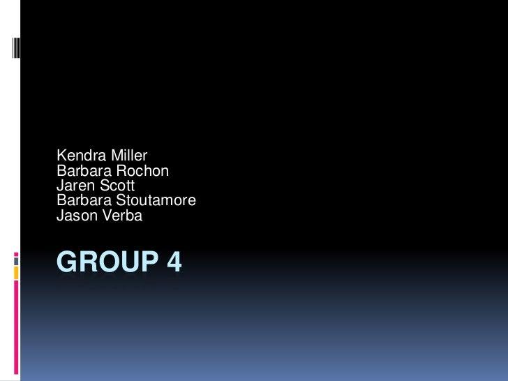 Group 4<br />Kendra Miller<br />Barbara Rochon<br />Jaren Scott<br />Barbara Stoutamore<br />Jason Verba<br />