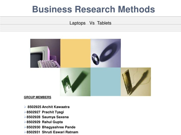 Business Research Methods                        Laptops Vs TabletsGROUP MEMBERS 8502925 Anchit Kawaatra8502927 Prachit ...
