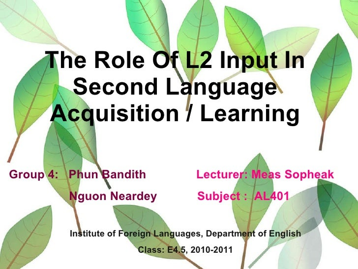 The Role Of L2 Input In Second Language Acquisition / Learning Group 4:  Phun Bandith  Lecturer: Meas Sopheak Nguon Nearde...