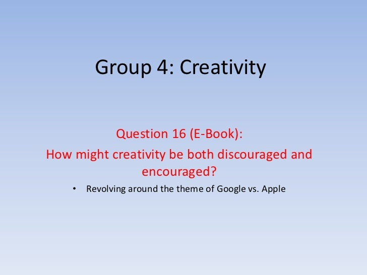 Group 4: Creativity           Question 16 (E-Book):How might creativity be both discouraged and               encouraged? ...