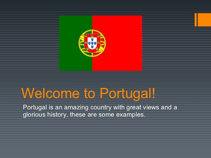 Welcome  to Portugal! Portugal  is   an   amazing   country   with   great   views  and a  glorious history, these are som...