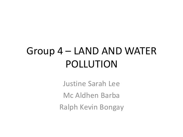 Group 4 – LAND AND WATER        POLLUTION       Justine Sarah Lee       Mc Aldhen Barba      Ralph Kevin Bongay