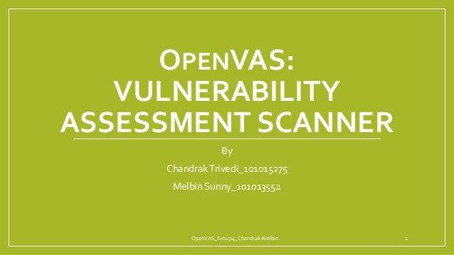 OPENVAS: VULNERABILITY ASSESSMENT SCANNER By ChandrakTrivedi_101015275 Melbin Sunny_101013552 OpenVAS_Group4_Chandrak-Melb...