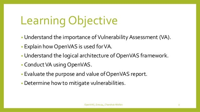 Learning Objective • Understand the importance ofVulnerability Assessment (VA). • Explain how OpenVAS is used forVA. • Und...