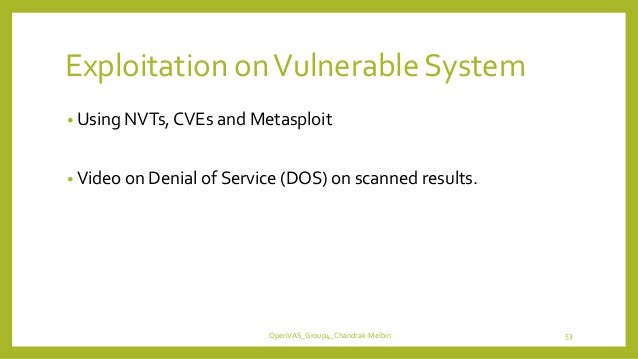 Exploitation onVulnerable System • Using NVTs, CVEs and Metasploit • Video on Denial of Service (DOS) on scanned results. ...