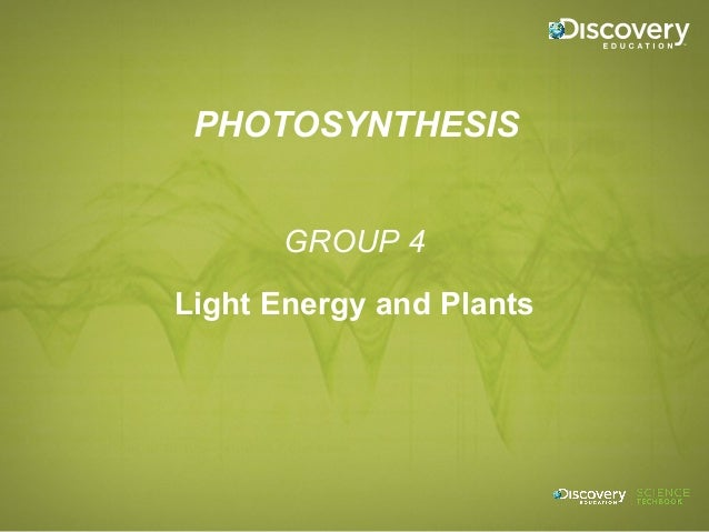 PHOTOSYNTHESIS GROUP 4 Light Energy and Plants