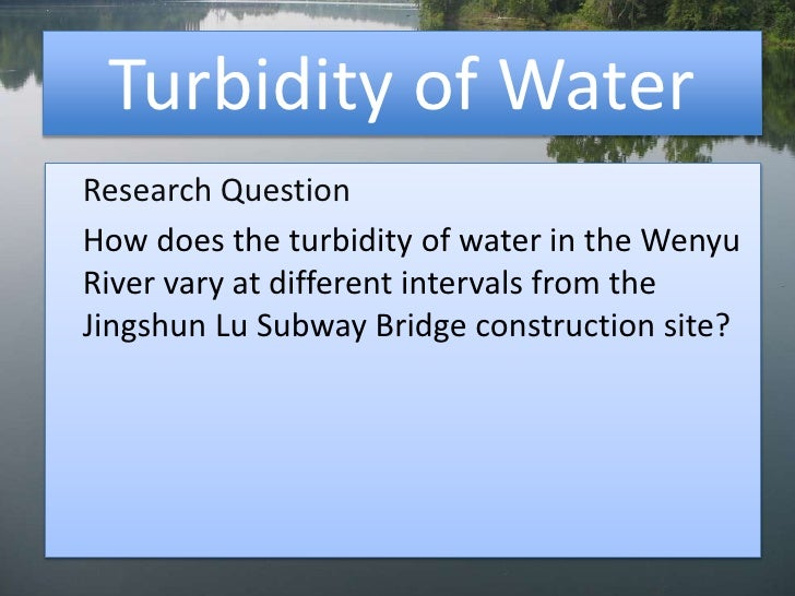 Turbidity of Water<br />Research Question<br />How does the turbidity of water in the Wenyu River vary at different inter...