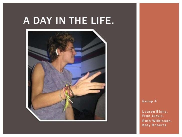 A DAY IN THE LIFE.                     Group 4                     Lauren Binns.                     Fr a n J a r v i s . ...