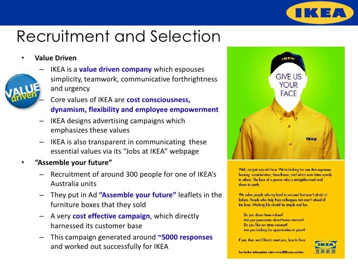 ikea recruitment and selection process Application i applied online the process took 3 weeks i interviewed at ikea in june 2010 interview one on one interview followed by interview activity making displays in a private room while timed.