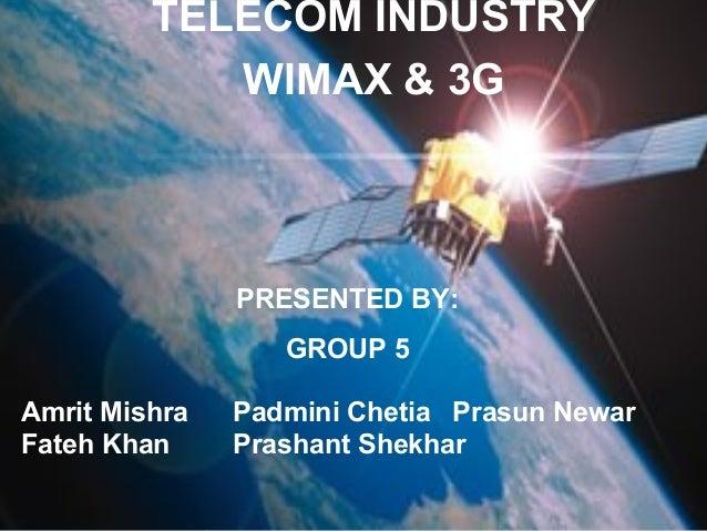 TELECOM INDUSTRY WIMAX & 3G PRESENTED BY: GROUP 5 Amrit Mishra Padmini Chetia Prasun Newar Fateh Khan Prashant Shekhar