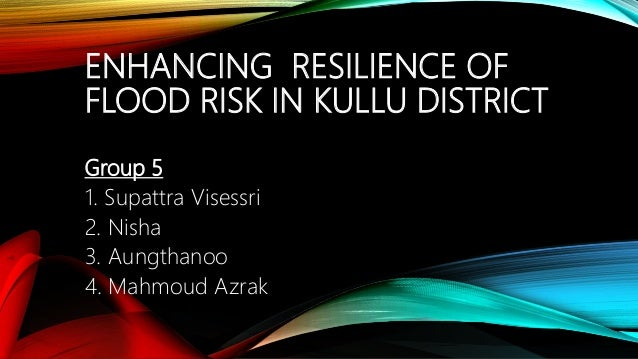 ENHANCING RESILIENCE OF FLOOD RISK IN KULLU DISTRICT Group 5 1. Supattra Visessri 2. Nisha 3. Aungthanoo 4. Mahmoud Azrak