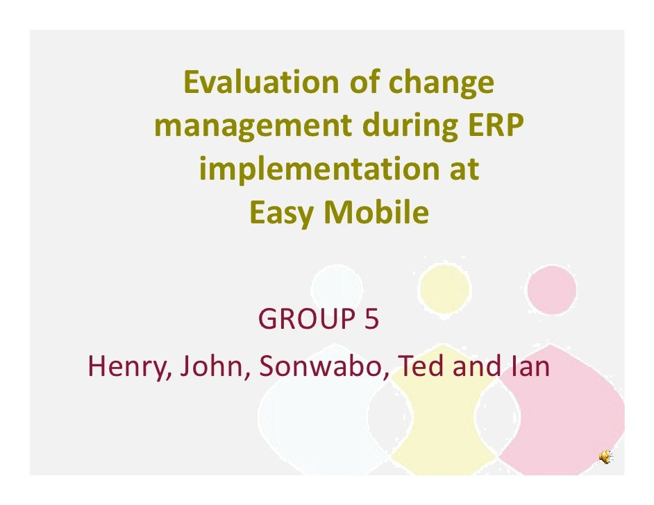 Evaluation of change    management during ERP      implementation at         Easy Mobile             GROUP 5Henry, John, S...