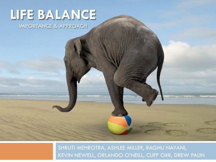 LIFE BALANCE IMPORTANCE & APPROACH            SHRUTI MEHROTRA, ASHLEE MILLER, RAGHU NAYANI,            KEVIN NEWELL, ORLAN...