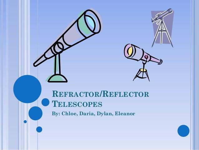 REFRACTOR/REFLECTORTELESCOPESBy: Chloe, Daria, Dylan, Eleanor