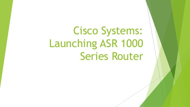 cisco systems launching the asr 1000 Cisco systems: launching the asr 1000 series router using social media marketing cisco systems inc: acquisition integration for manufacturing cisco systems inc: collaborating on new product introduction.