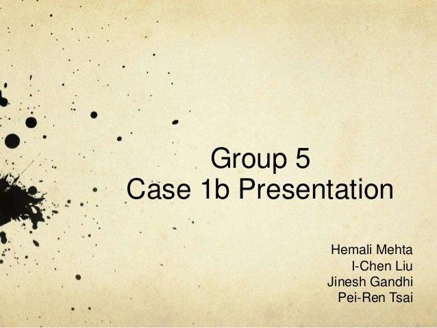 Group 5 Case 1b Presentation Hemali Mehta I-Chen Liu Jinesh Gandhi Pei-Ren Tsai