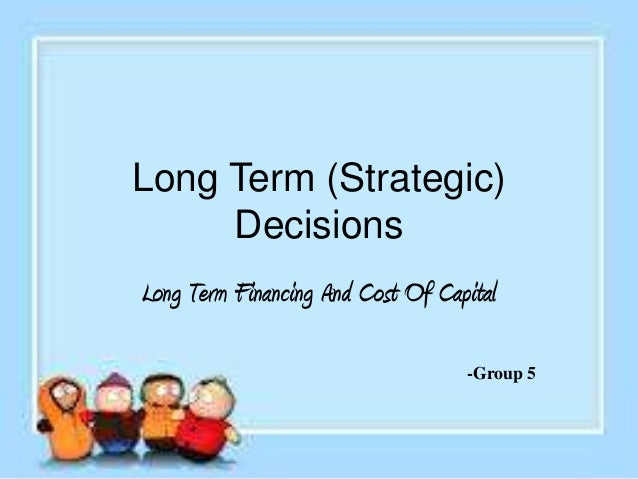 Long Term (Strategic) Decisions Long Term Financing And Cost Of Capital -Group 5