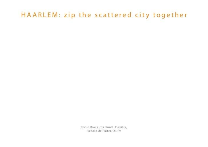 HAARLEM: zip the scattered city together              Robin Boelsums, Ruud Hoekstra,                 Richard de Ruiter, Qi...