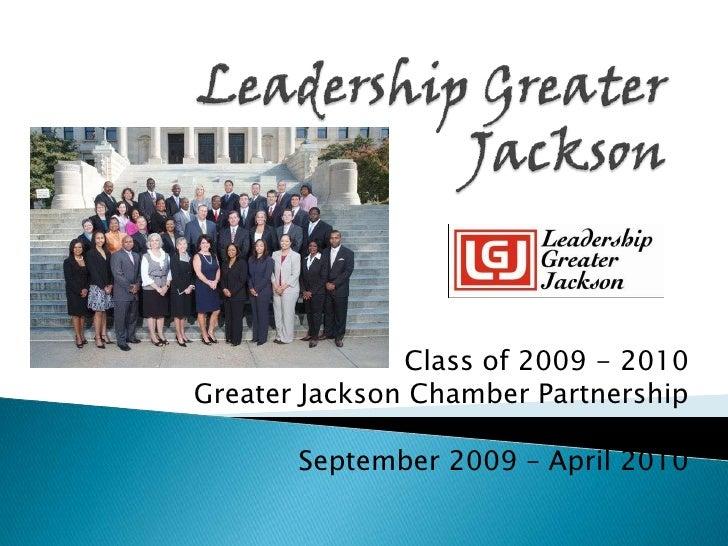Leadership Greater Jackson<br />Class of 2009 - 2010<br />Greater Jackson Chamber Partnership<br />September 2009 – April ...