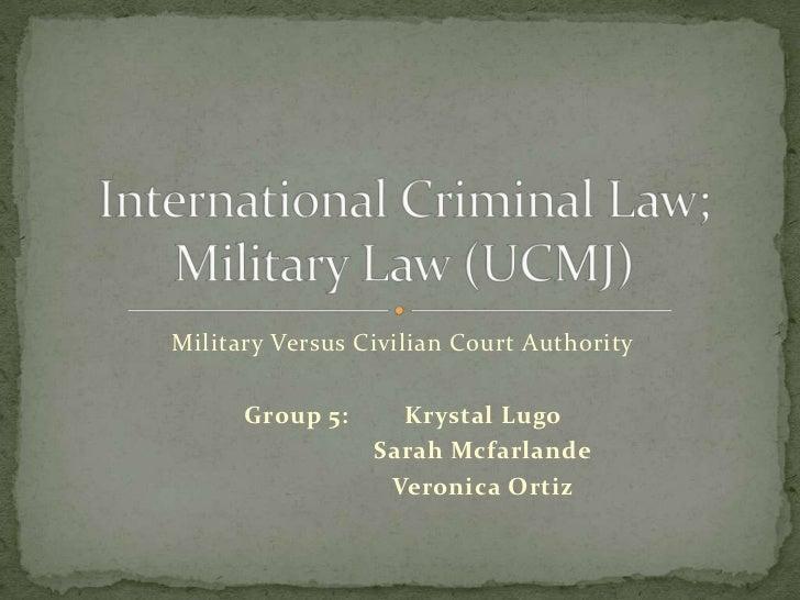 Military Versus Civilian Court Authority      Group 5:     Krystal Lugo                 Sarah Mcfarlande                  ...