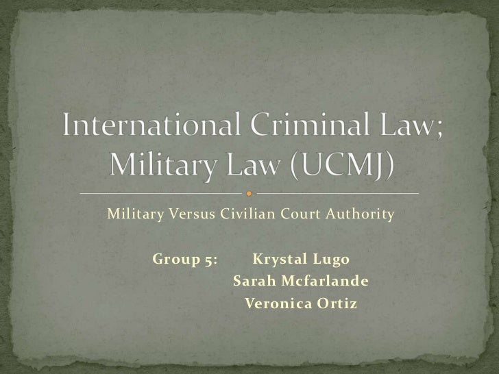 Military Versus Civilian Court Authority      Group 5:     Krystal Lugo                 Sarah Mcfarlande                  ...