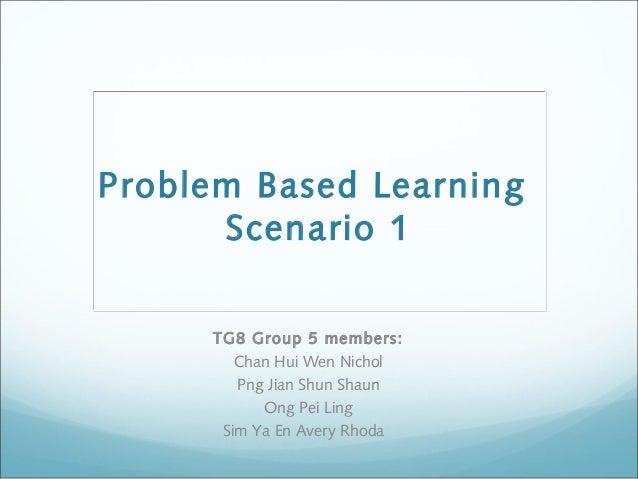 Problem Based Learning Scenario 1 TG8 Group 5 members: Chan Hui Wen Nichol Png Jian Shun Shaun Ong Pei Ling Sim Ya En Aver...