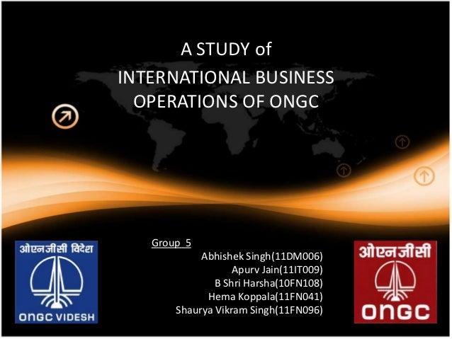 A STUDY ofINTERNATIONAL BUSINESS  OPERATIONS OF ONGC   Group 5            Abhishek Singh(11DM006)                   Apurv ...